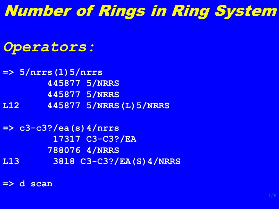 119 => 5/nrrs(l)5/nrrs /NRRS L /NRRS(L)5/NRRS => c3-c3 /ea(s)4/nrrs C3-C3 /EA /NRRS L C3-C3 /EA(S)4/NRRS => d scan Number of Rings in Ring System Operators: