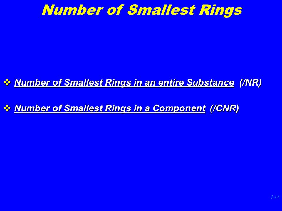 144  Number of Smallest Rings in an entire Substance (/NR)  Number of Smallest Rings in a Component (/CNR) Number of Smallest Rings