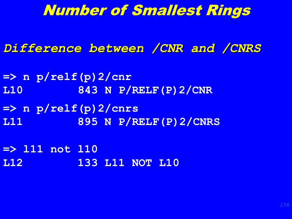 156 => n p/relf(p)2/cnr L N P/RELF(P)2/CNR Difference between /CNR and /CNRS => n p/relf(p)2/cnrs L N P/RELF(P)2/CNRS => l11 not l10 L L11 NOT L10 Number of Smallest Rings