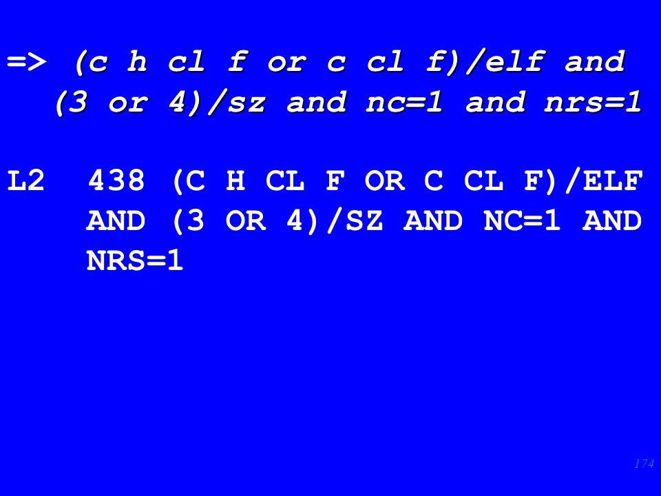 174 (c h cl f or c cl f)/elf and => (c h cl f or c cl f)/elf and (3 or 4)/sz and nc=1 and nrs=1 (3 or 4)/sz and nc=1 and nrs=1 L2 438 (C H CL F OR C CL F)/ELF AND (3 OR 4)/SZ AND NC=1 AND NRS=1