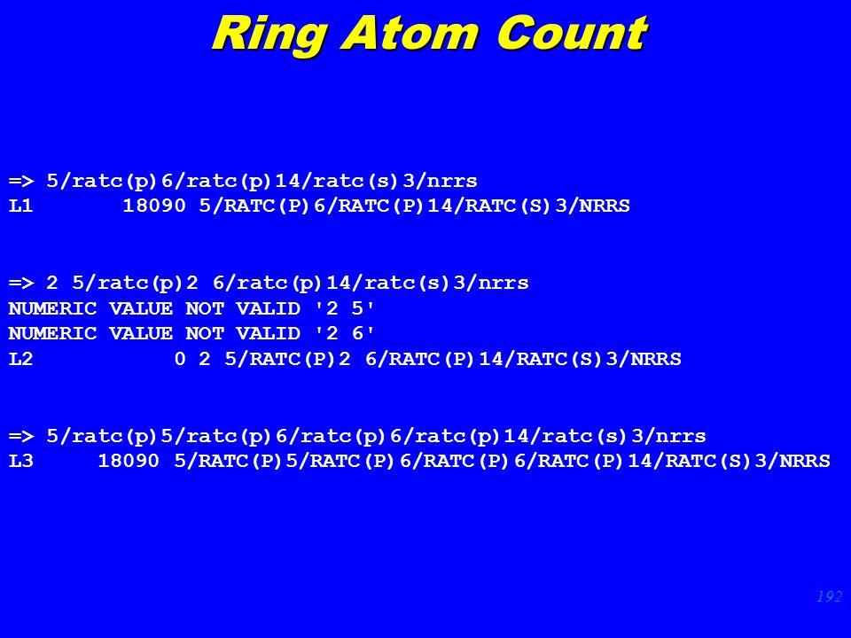 192 Ring Atom Count => 5/ratc(p)6/ratc(p)14/ratc(s)3/nrrs L1 18090 5/RATC(P)6/RATC(P)14/RATC(S)3/NRRS => 2 5/ratc(p)2 6/ratc(p)14/ratc(s)3/nrrs NUMERIC VALUE NOT VALID 2 5 NUMERIC VALUE NOT VALID 2 6 L2 0 2 5/RATC(P)2 6/RATC(P)14/RATC(S)3/NRRS => 5/ratc(p)5/ratc(p)6/ratc(p)6/ratc(p)14/ratc(s)3/nrrs L3 18090 5/RATC(P)5/RATC(P)6/RATC(P)6/RATC(P)14/RATC(S)3/NRRS