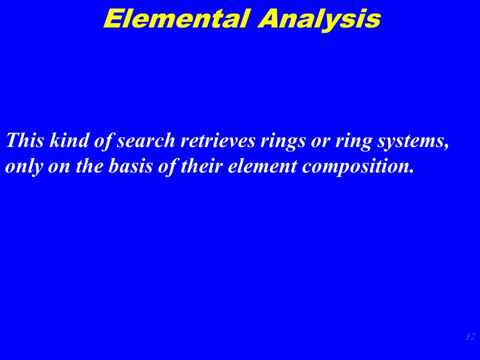 32 Elemental Analysis This kind of search retrieves rings or ring systems, only on the basis of their element composition.