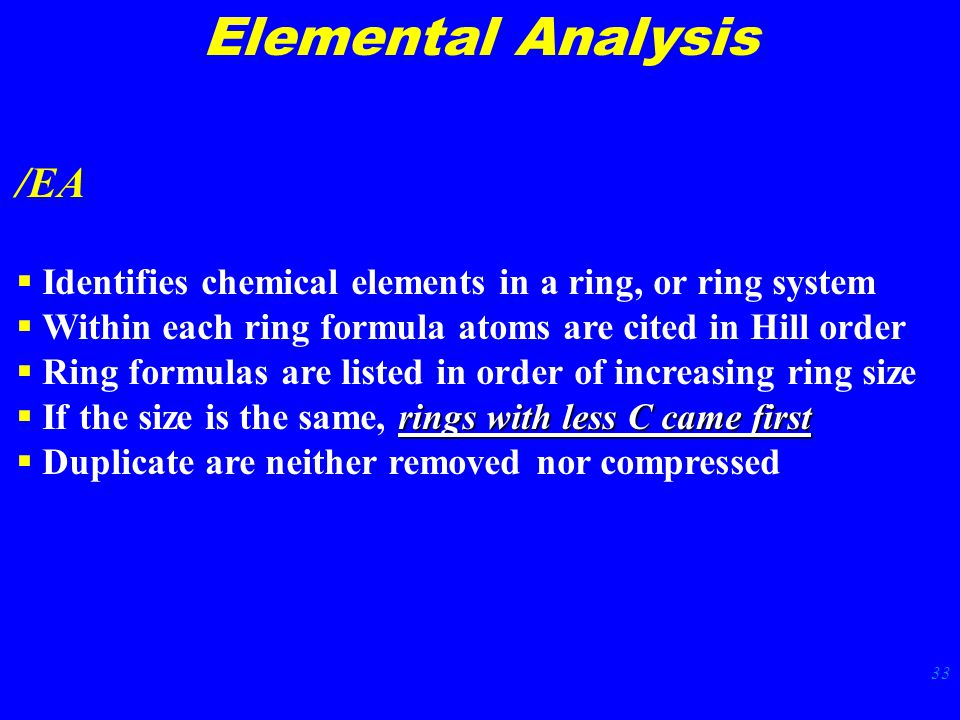 33 Elemental Analysis /EA  Identifies chemical elements in a ring, or ring system  Within each ring formula atoms are cited in Hill order  Ring formulas are listed in order of increasing ring size rings with less C came first  If the size is the same, rings with less C came first  Duplicate are neither removed nor compressed