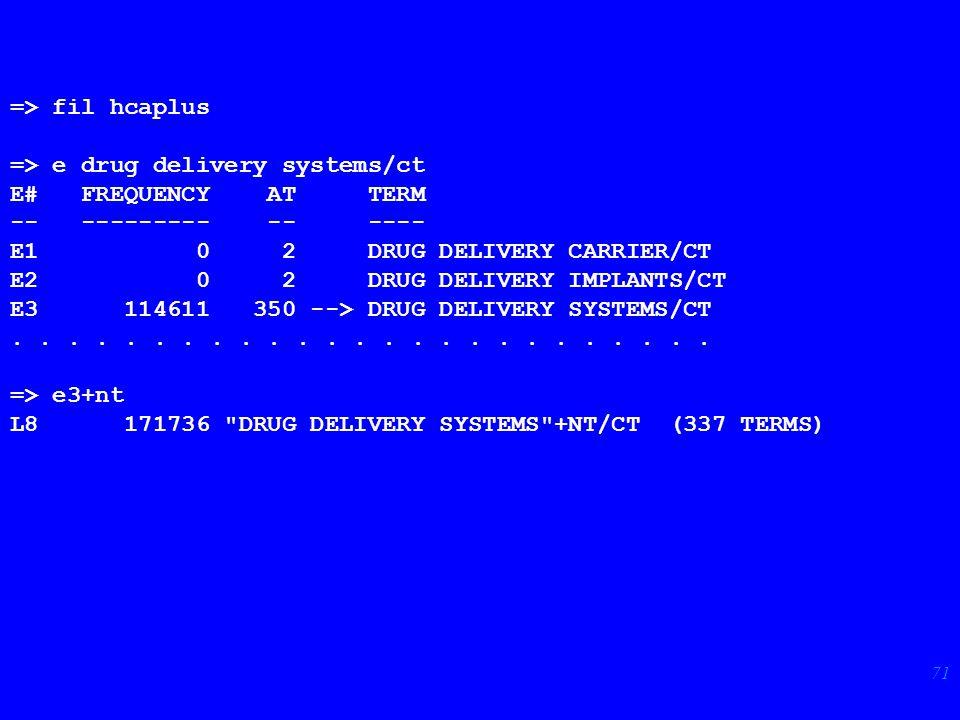 71 => fil hcaplus => e drug delivery systems/ct E# FREQUENCY AT TERM -- --------- -- ---- E1 0 2 DRUG DELIVERY CARRIER/CT E2 0 2 DRUG DELIVERY IMPLANTS/CT E3 114611 350 --> DRUG DELIVERY SYSTEMS/CT.........................