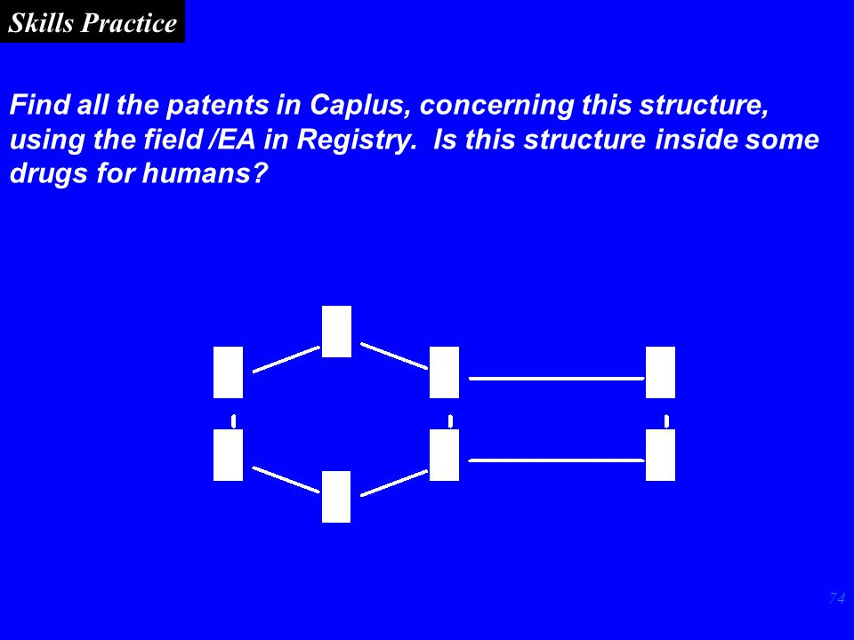 74 Skills Practice Find all the patents in Caplus, concerning this structure, using the field /EA in Registry.