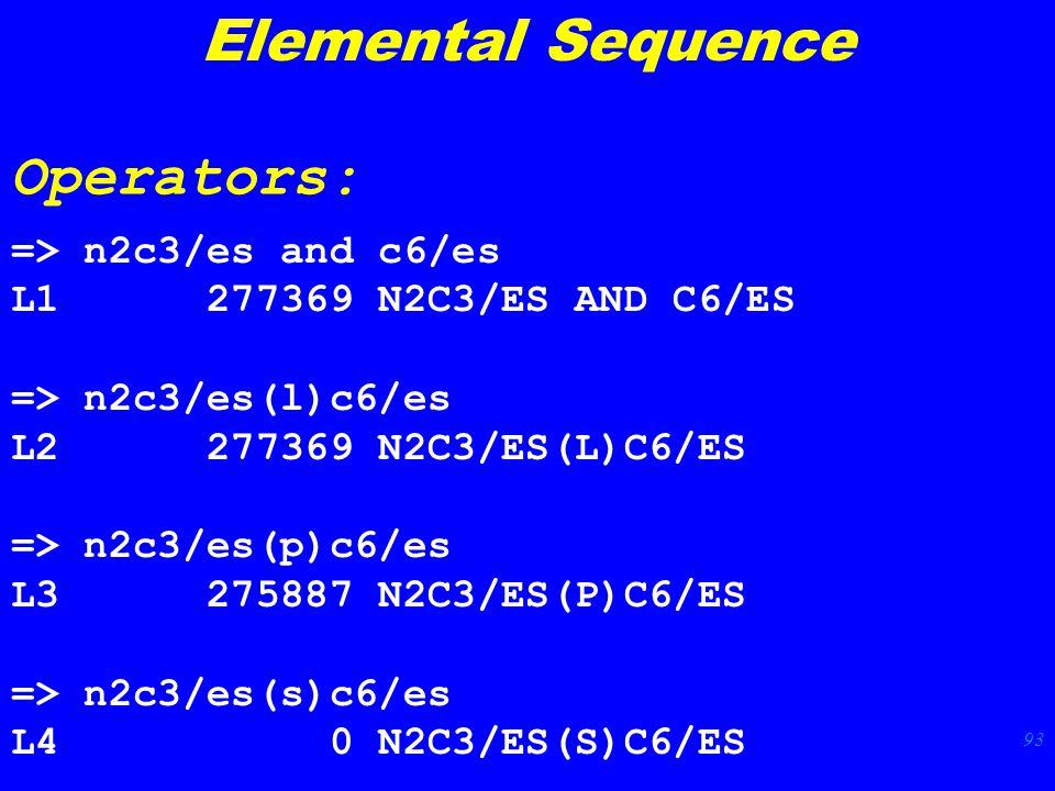 93 => n2c3/es and c6/es L1 277369 N2C3/ES AND C6/ES => n2c3/es(l)c6/es L2 277369 N2C3/ES(L)C6/ES => n2c3/es(p)c6/es L3 275887 N2C3/ES(P)C6/ES => n2c3/es(s)c6/es L4 0 N2C3/ES(S)C6/ES Elemental Sequence Operators: