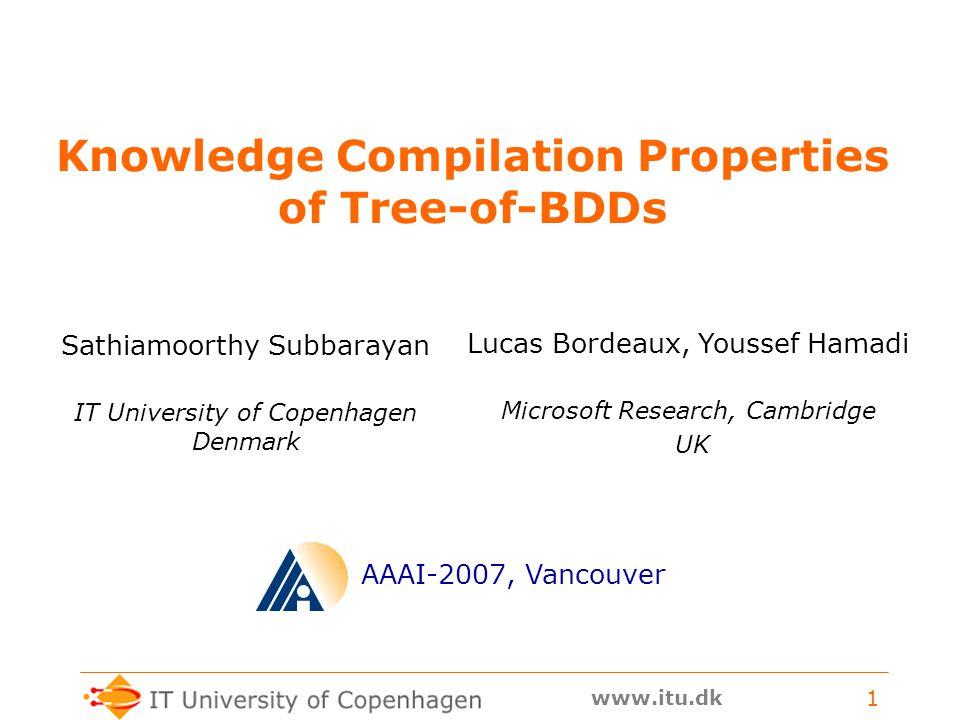 www.itu.dk 1 Knowledge Compilation Properties of Tree-of-BDDs Sathiamoorthy Subbarayan AAAI-2007, Vancouver Lucas Bordeaux, Youssef Hamadi IT University of Copenhagen Denmark Microsoft Research, Cambridge UK