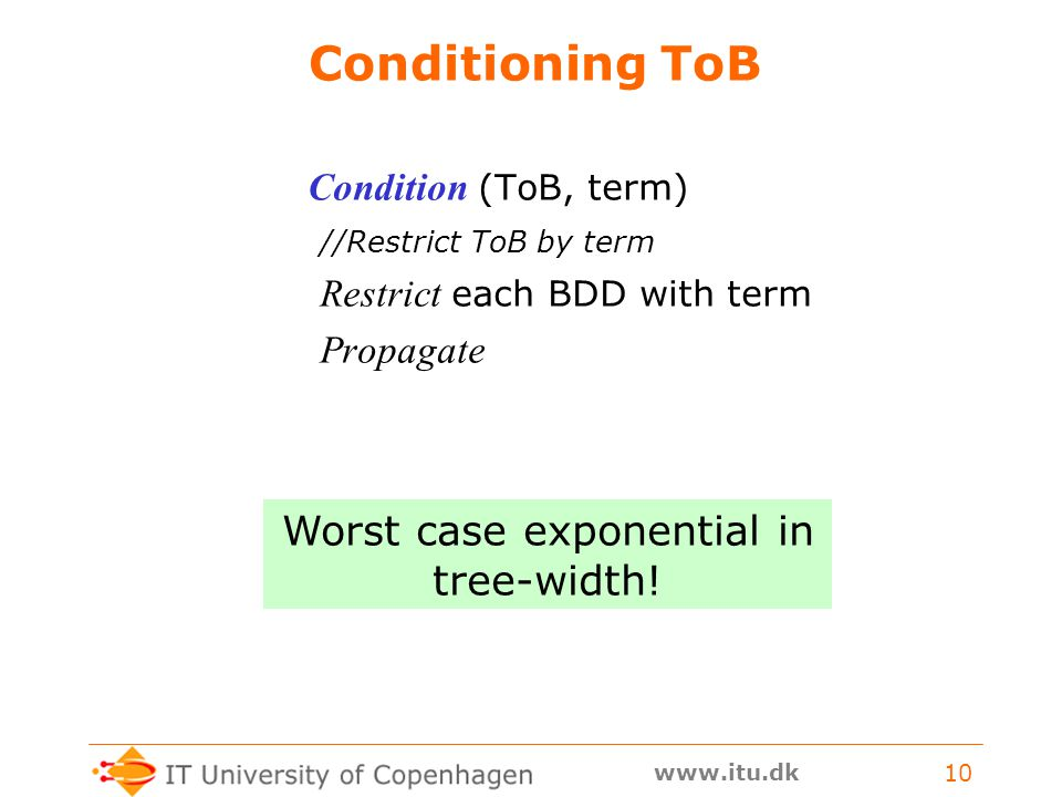 www.itu.dk 10 Conditioning ToB Condition (ToB, term) //Restrict ToB by term Restrict each BDD with term Propagate Worst case exponential in tree-width!