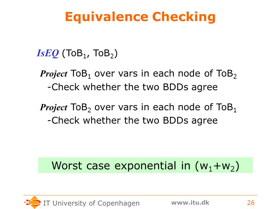 www.itu.dk 26 Equivalence Checking IsEQ (ToB 1, ToB 2 ) Project ToB 1 over vars in each node of ToB 2 -Check whether the two BDDs agree Project ToB 2 over vars in each node of ToB 1 -Check whether the two BDDs agree Worst case exponential in (w 1 +w 2 )