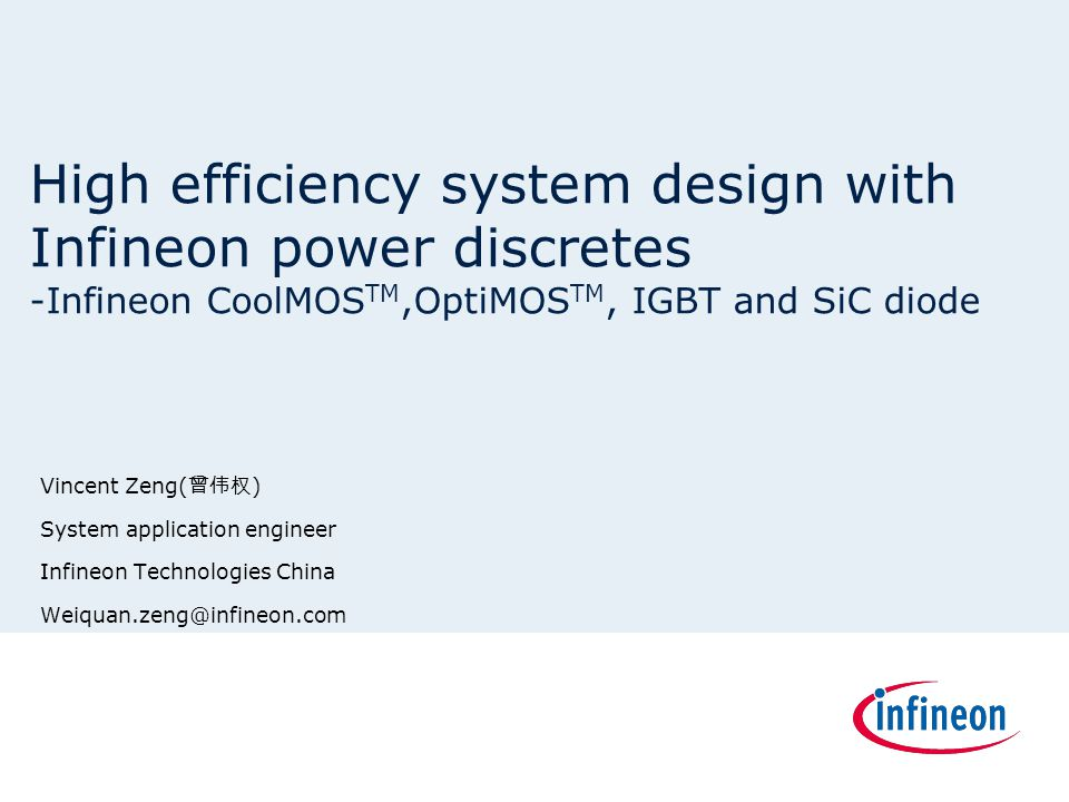 High efficiency system design with Infineon power discretes -Infineon CoolMOS TM,OptiMOS TM, IGBT and SiC diode Vincent Zeng( 曾伟权 ) System application
