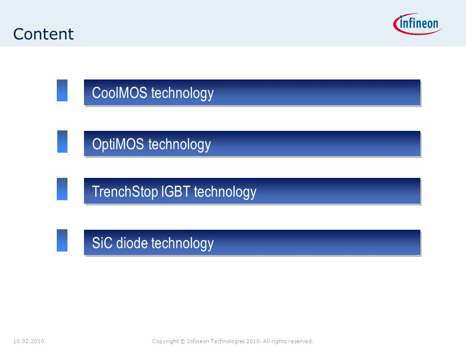 10.02.2010Copyright © Infineon Technologies 2010. All rights reserved. Content CoolMOS technology TrenchStop IGBT technology SiC diode technology Opti