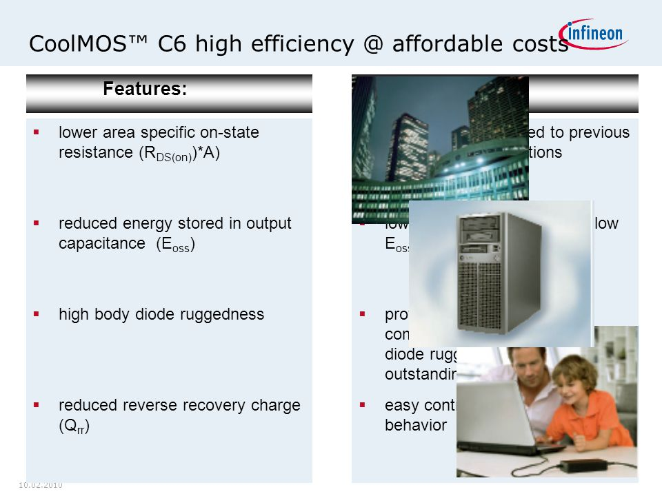 10.02.2010 CoolMOS™ C6 high efficiency @ affordable costsFeatures:  lower area specific on-state resistance (R DS(on) )*A)  reduced energy stored in