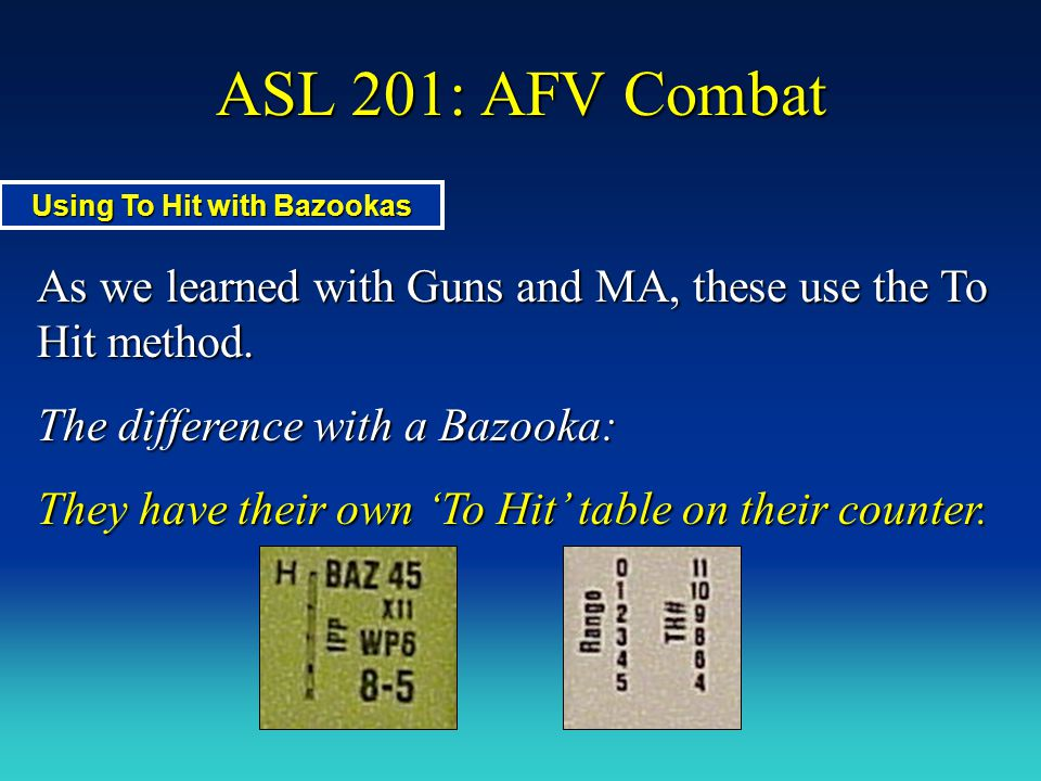 ASL 201: AFV Combat As we learned with Guns and MA, these use the To Hit method. The difference with a Bazooka: They have their own 'To Hit' table on