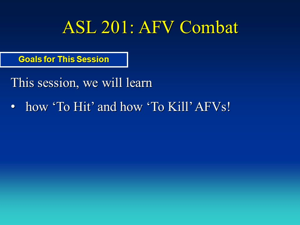 ASL 201: AFV Combat This session, we will learn how 'To Hit' and how 'To Kill' AFVs! how 'To Hit' and how 'To Kill' AFVs! Goals for This Session