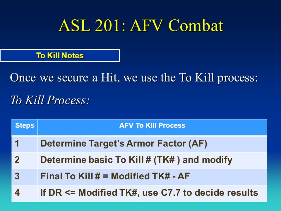 ASL 201: AFV Combat Once we secure a Hit, we use the To Kill process: To Kill Process: To Kill Notes StepsAFV To Kill Process 1Determine Target's Armo