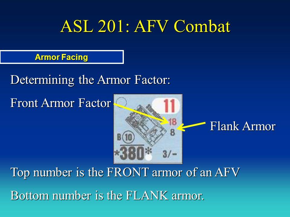 ASL 201: AFV Combat Determining the Armor Factor: Front Armor Factor Flank Armor Flank Armor Top number is the FRONT armor of an AFV Bottom number is