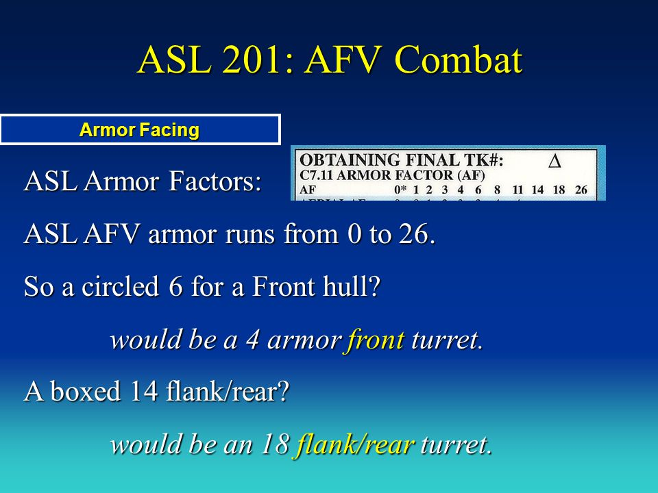 ASL Armor Factors: ASL AFV armor runs from 0 to 26. So a circled 6 for a Front hull? would be a 4 armor front turret. A boxed 14 flank/rear? would be