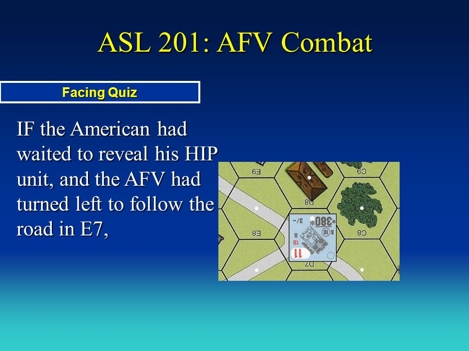 ASL 201: AFV Combat IF the American had waited to reveal his HIP unit, and the AFV had turned left to follow the road in E7, Facing Quiz