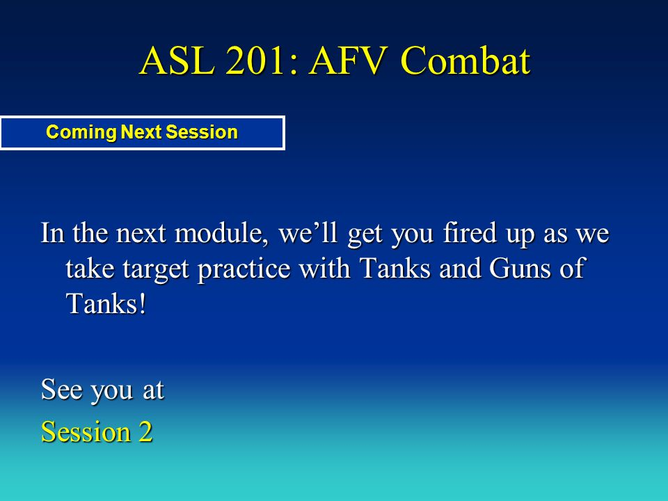 ASL 201: AFV Combat In the next module, we'll get you fired up as we take target practice with Tanks and Guns of Tanks! See you at Session 2 Coming Ne