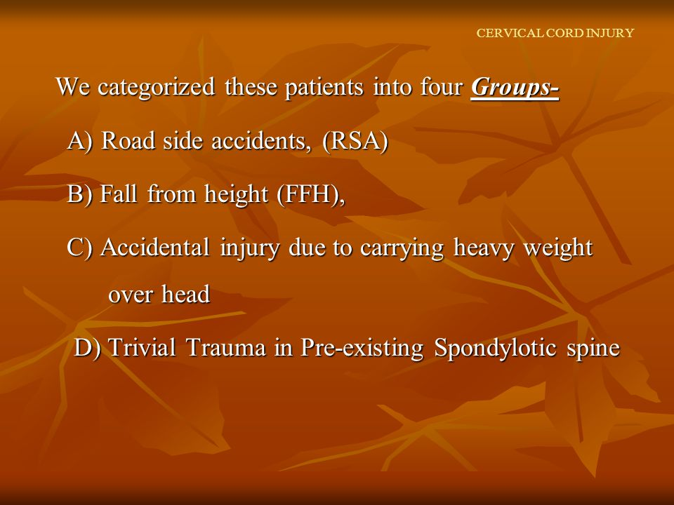 CERVICAL CORD INJURY We categorized these patients into four Groups- We categorized these patients into four Groups- A) Road side accidents, (RSA) A) Road side accidents, (RSA) B) Fall from height (FFH), B) Fall from height (FFH), C) Accidental injury due to carrying heavy weight over head C) Accidental injury due to carrying heavy weight over head D) Trivial Trauma in Pre-existing Spondylotic spine D) Trivial Trauma in Pre-existing Spondylotic spine