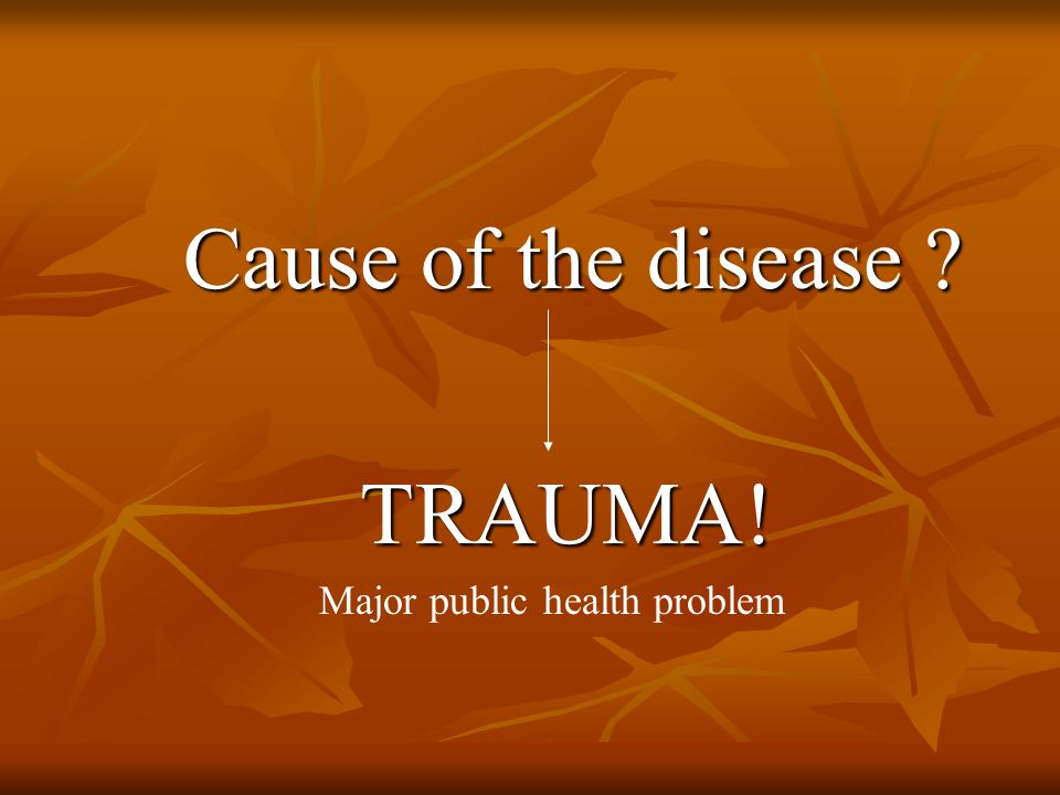 Cause of the disease Cause of the disease TRAUMA! TRAUMA! Major public health problem