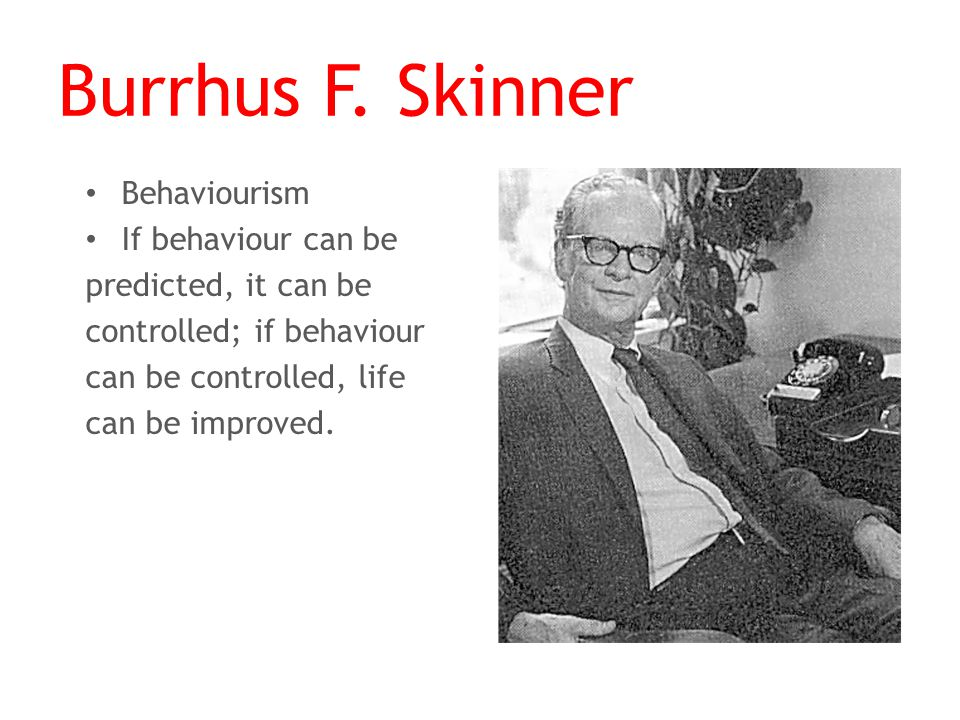 Burrhus F. Skinner Behaviourism If behaviour can be predicted, it can be controlled; if behaviour can be controlled, life can be improved.