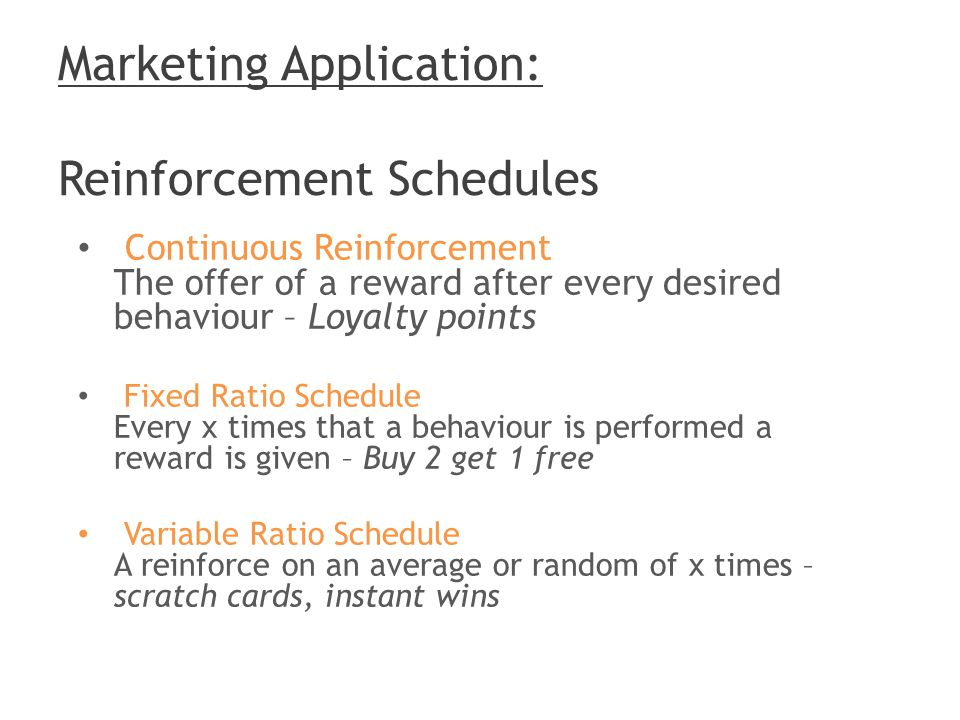 Marketing Application: Reinforcement Schedules Continuous Reinforcement The offer of a reward after every desired behaviour – Loyalty points Fixed Ratio Schedule Every x times that a behaviour is performed a reward is given – Buy 2 get 1 free Variable Ratio Schedule A reinforce on an average or random of x times – scratch cards, instant wins