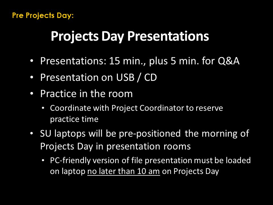Projects Day Presentations Presentations: 15 min., plus 5 min. for Q&A Presentation on USB / CD Practice in the room Coordinate with Project Coordinat