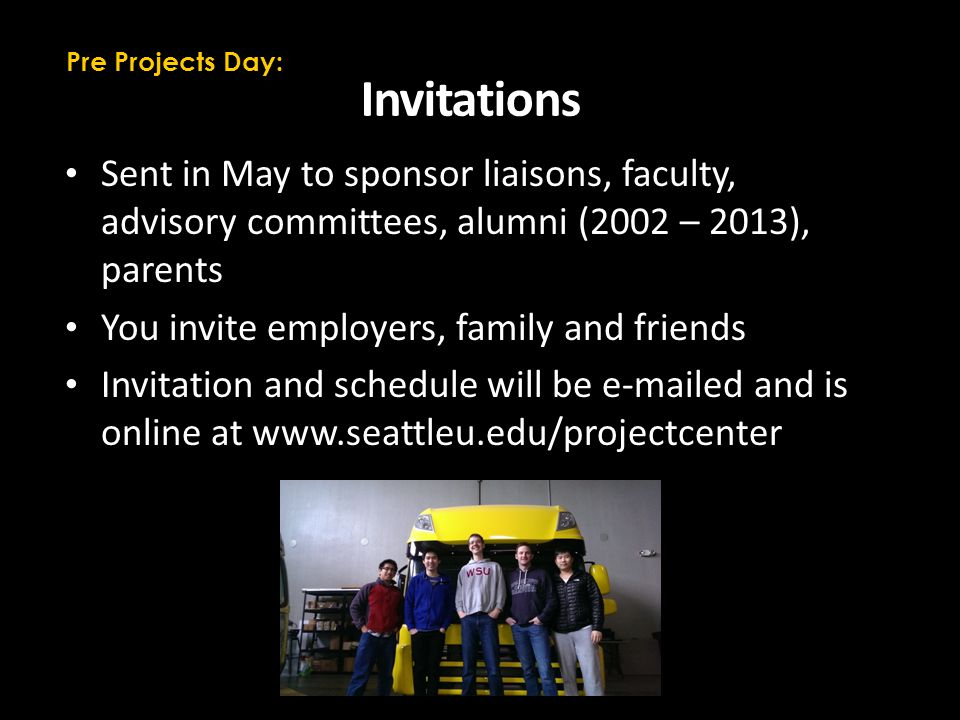 Invitations Sent in May to sponsor liaisons, faculty, advisory committees, alumni (2002 – 2013), parents You invite employers, family and friends Invitation and schedule will be e-mailed and is online at www.seattleu.edu/projectcenter Pre Projects Day: