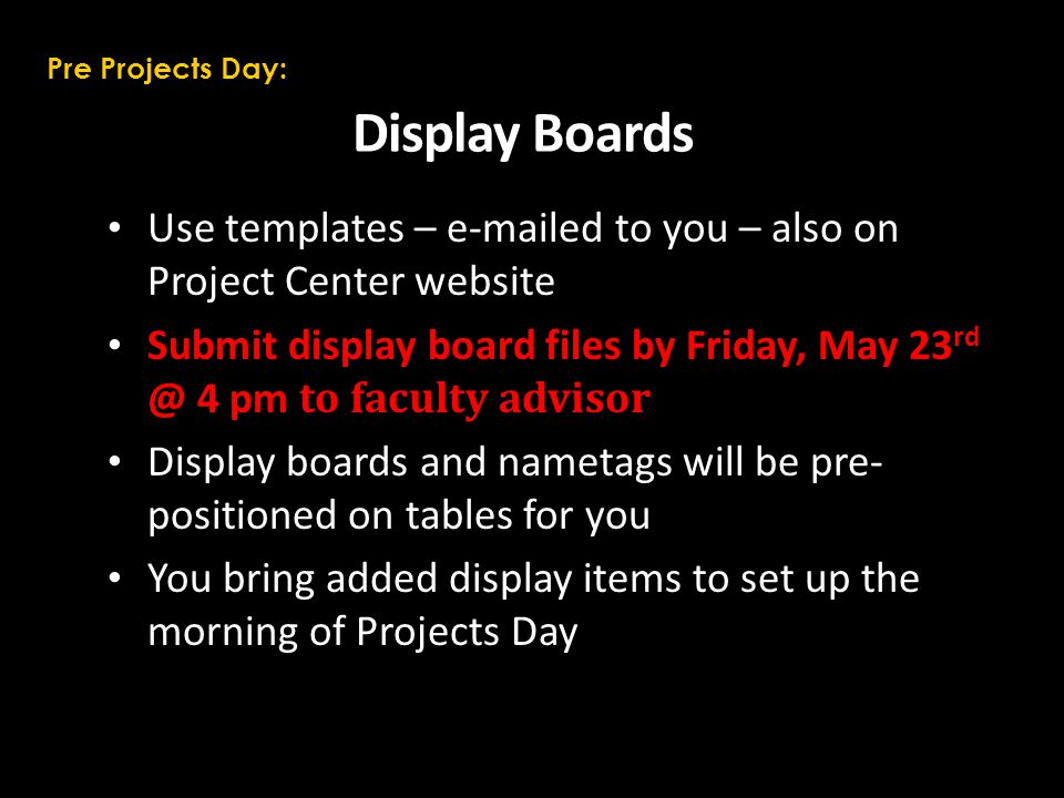 Display Boards Use templates – e-mailed to you – also on Project Center website Submit display board files by Friday, May 23 rd @ 4 pm to faculty advisor Display boards and nametags will be pre- positioned on tables for you You bring added display items to set up the morning of Projects Day Pre Projects Day: