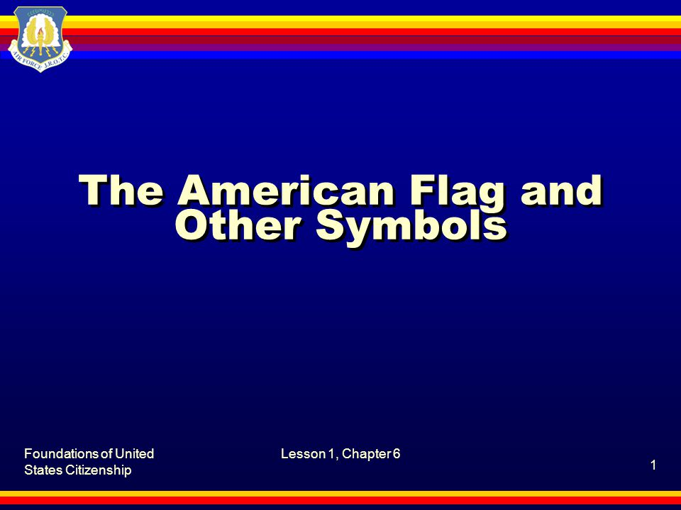 Foundations of United States Citizenship Lesson 1, Chapter 6, The American Flag and Other Symbols 2 What is the history of the American flag.