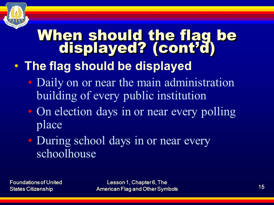 Foundations of United States Citizenship Lesson 1, Chapter 6, The American Flag and Other Symbols 16 How should the flag be positioned and displayed.