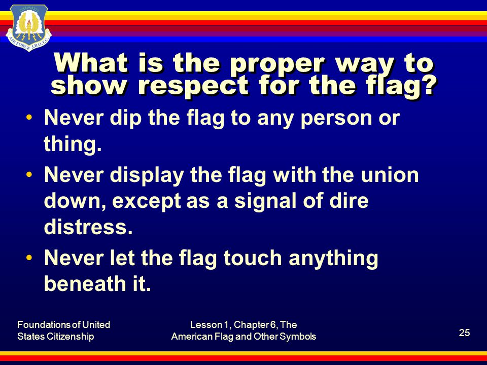 Foundations of United States Citizenship Lesson 1, Chapter 6, The American Flag and Other Symbols 26 What is the proper way to show respect for the flag.