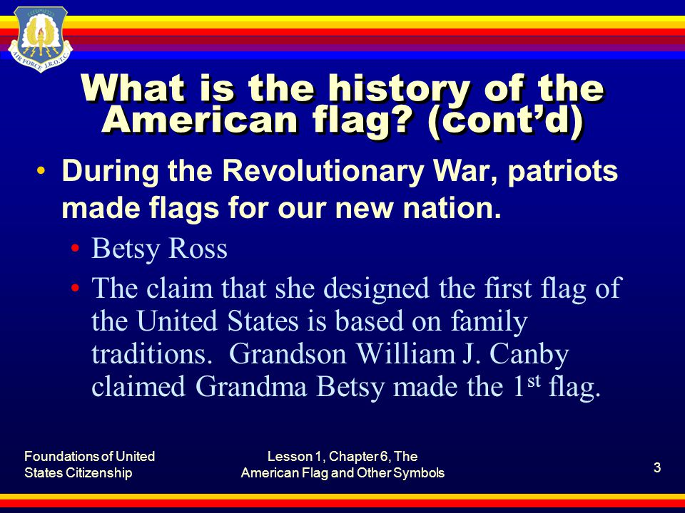 Foundations of United States Citizenship Lesson 1, Chapter 6, The American Flag and Other Symbols 4 What is the history of the American flag.