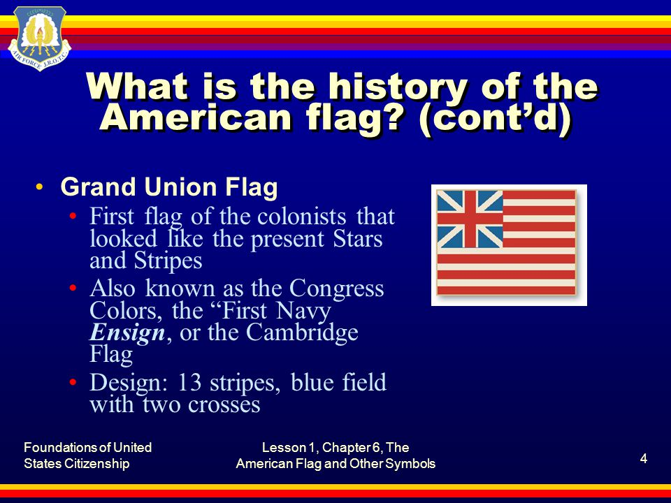 Foundations of United States Citizenship Lesson 1, Chapter 6, The American Flag and Other Symbols 5 What is the history of the American flag.
