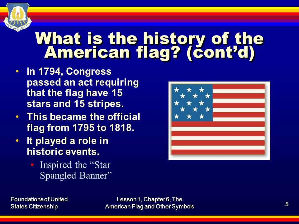 Foundations of United States Citizenship Lesson 1, Chapter 6, The American Flag and Other Symbols 6 What is the history of the American flag.