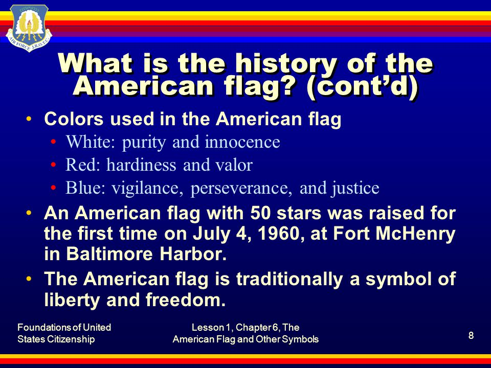 Foundations of United States Citizenship Lesson 1, Chapter 6, The American Flag and Other Symbols 9 What is the history of the American flag.