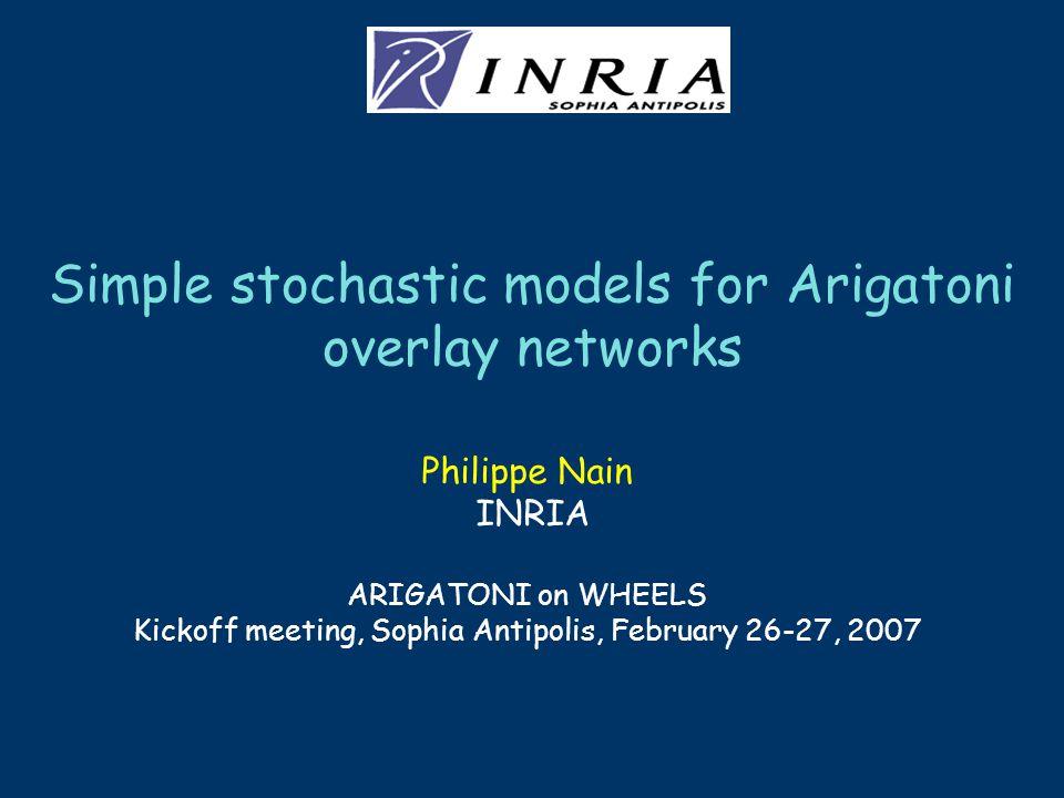 Simple stochastic models for Arigatoni overlay networks Philippe Nain INRIA ARIGATONI on WHEELS Kickoff meeting, Sophia Antipolis, February 26-27, 2007