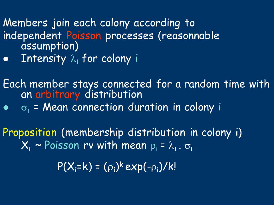 Members join each colony according to independent Poisson processes (reasonnable assumption) Intensity i for colony i Each member stays connected for a random time with an arbitrary distribution  i = Mean connection duration in colony i Proposition (membership distribution in colony i) X i ~ Poisson rv with mean  i = i.