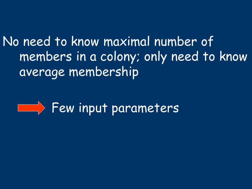 No need to know maximal number of members in a colony; only need to know average membership Few input parameters
