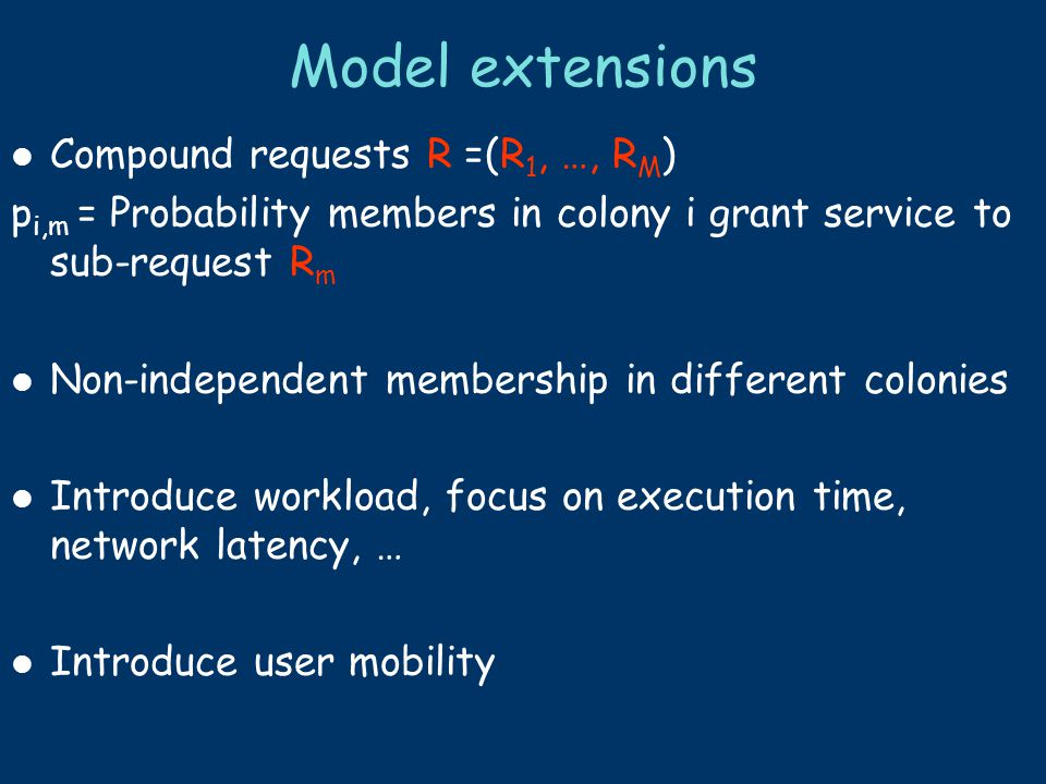 Model extensions Compound requests R =(R 1, …, R M ) p i,m = Probability members in colony i grant service to sub-request R m Non-independent membersh