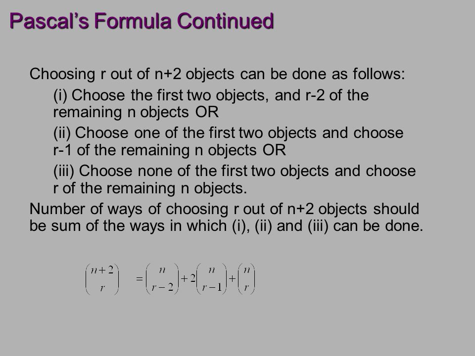 Pascal's Formula Continued Choosing r out of n+2 objects can be done as follows: (i) Choose the first two objects, and r-2 of the remaining n objects OR (ii) Choose one of the first two objects and choose r-1 of the remaining n objects OR (iii) Choose none of the first two objects and choose r of the remaining n objects.