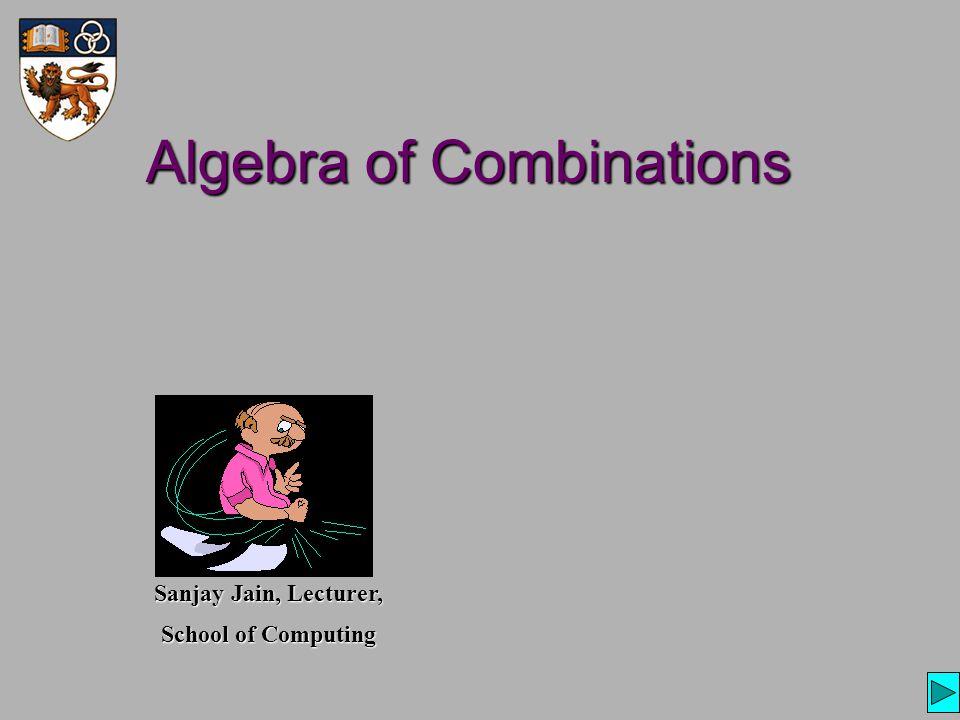 Algebra of Combinations Sanjay Jain, Lecturer, School of Computing