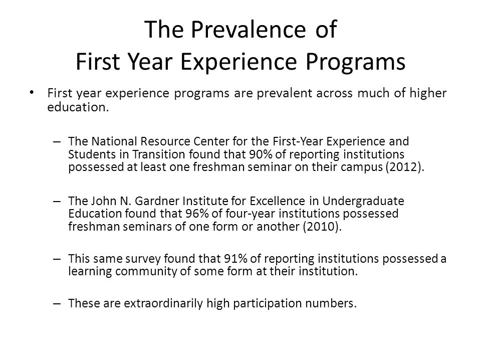 The Prevalence of First Year Experience Programs First year experience programs are prevalent across much of higher education.