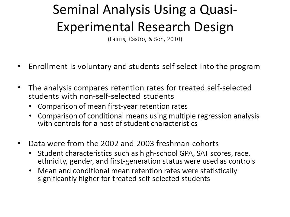 Seminal Analysis Using a Quasi- Experimental Research Design (Fairris, Castro, & Son, 2010) Enrollment is voluntary and students self select into the program The analysis compares retention rates for treated self-selected students with non-self-selected students Comparison of mean first-year retention rates Comparison of conditional means using multiple regression analysis with controls for a host of student characteristics Data were from the 2002 and 2003 freshman cohorts Student characteristics such as high-school GPA, SAT scores, race, ethnicity, gender, and first-generation status were used as controls Mean and conditional mean retention rates were statistically significantly higher for treated self-selected students
