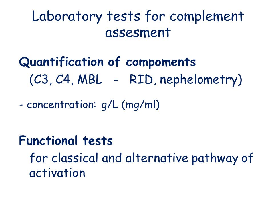 Laboratory tests for complement assesment Quantification of compoments (C3, C4, MBL - RID, nephelometry) - concentration: g/L (mg/ml) Functional tests for classical and alternative pathway of activation