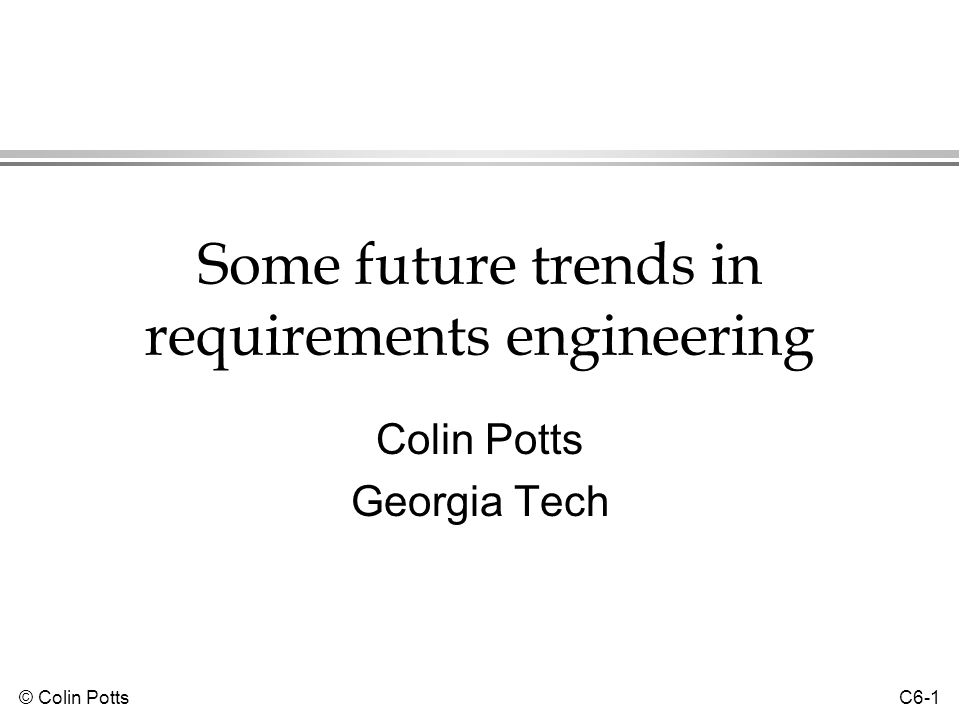 © Colin Potts C6-12 Formal specification: evaluation l Maturity »Encouraging experiences in industrial projects, incl.