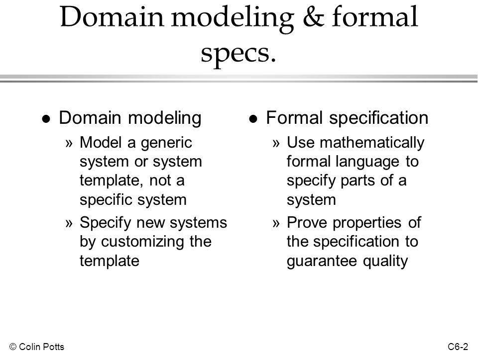 © Colin Potts C6-2 Domain modeling & formal specs. l Domain modeling »Model a generic system or system template, not a specific system »Specify new sy