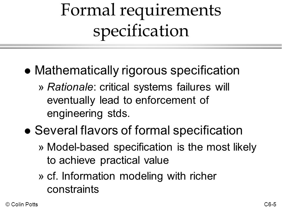 © Colin Potts C6-6 Model-oriented formal specifications l Extension of ER modeling »ER diagrams are like type and function declarations »Cardinality constraints are logical rules »Other rules that cannot be shown in an ER diagram can be specified l Behavior is specified in operations »Preconditions and postconditions for each operation l Languages »Z, VDM, Fusion (OOA) method