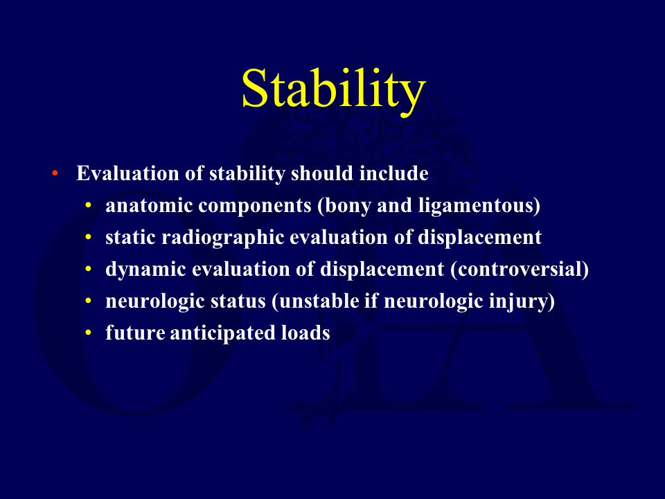 Stability Evaluation of stability should include anatomic components (bony and ligamentous) static radiographic evaluation of displacement dynamic eva